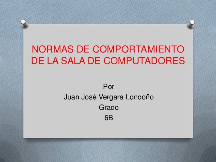 NORMAS DE COMPORTAMIENTODE LA SALA DE COMPUTADORES                Por     Juan José Vergara Londoño               Grado   ...