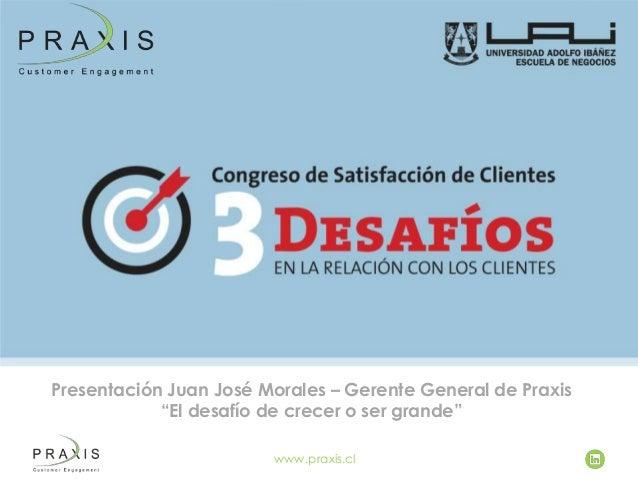 """Presentación Juan José Morales – Gerente General de Praxis """"El desafío de crecer o ser grande"""" www.praxis.cl"""