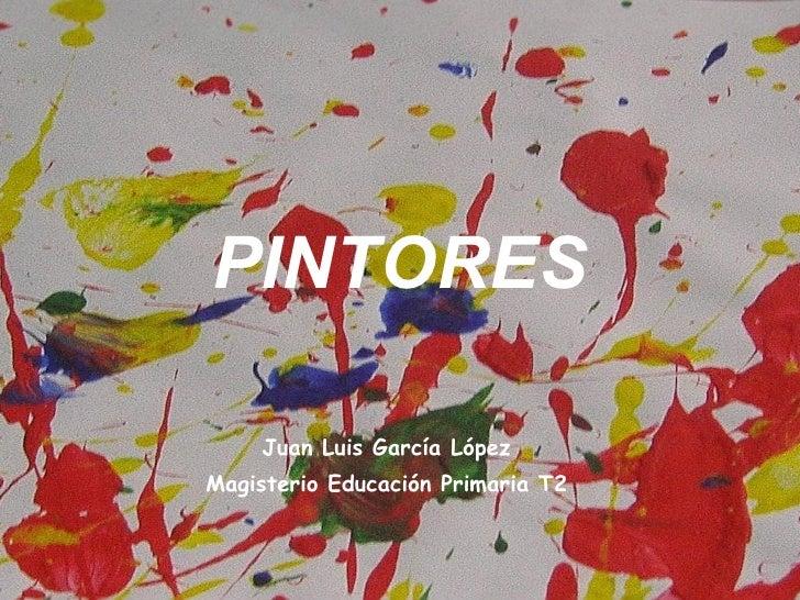 PINTORES <ul><li>Juan Luis García López </li></ul><ul><li>Magisterio Educación Primaria T2 </li></ul>