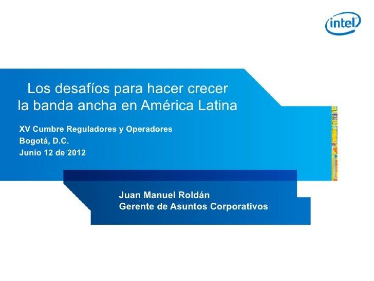 Los desafíos para hacer crecerla banda ancha en América LatinaXV Cumbre Reguladores y OperadoresBogotá, D.C.Junio 12 de 20...