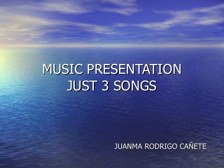 MUSIC PRESENTATION JUST 3 SONGS JUANMA RODRIGO CAÑETE