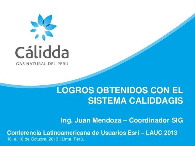 LOGROS OBTENIDOS CON EL SISTEMA CALIDDAGIS Ing. Juan Mendoza – Coordinador SIG Conferencia Latinoamericana de Usuarios Esr...