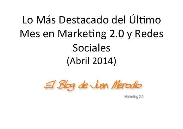 Lo  Más  Destacado  del  Úl/mo   Mes  en  Marke/ng  2.0  y  Redes   Sociales   (Abril  2014)