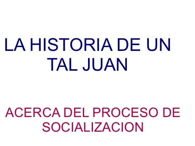 LA HISTORIA DE UN     TAL JUANACERCA DEL PROCESO DE    SOCIALIZACION