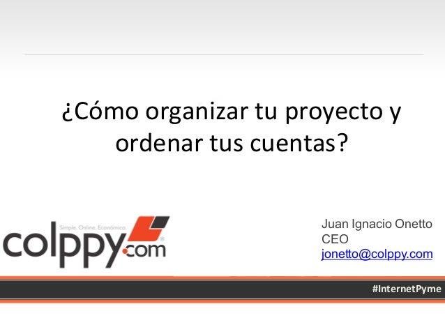 Juan Ignacio Onetto CEO jonetto@colppy.com #InternetPyme   ¿Cómo  organizar  tu  proyecto  y   ordenar  tus...