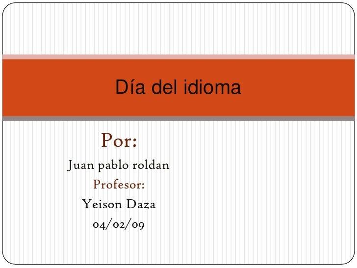 Día del idioma       Por: Juan pablo roldan     Profesor:   Yeison Daza     04/02/09