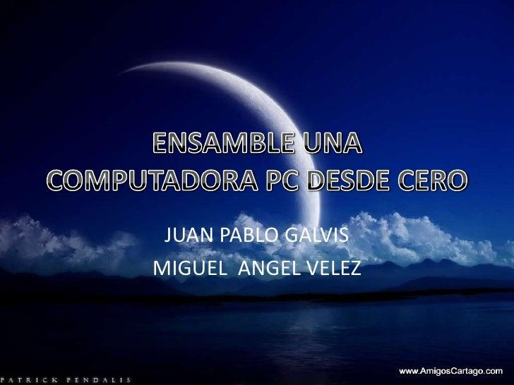 ENSAMBLE UNA COMPUTADORA PC DESDE CERO<br />JUAN PABLO GALVIS<br />MIGUEL  ANGEL VELEZ<br />
