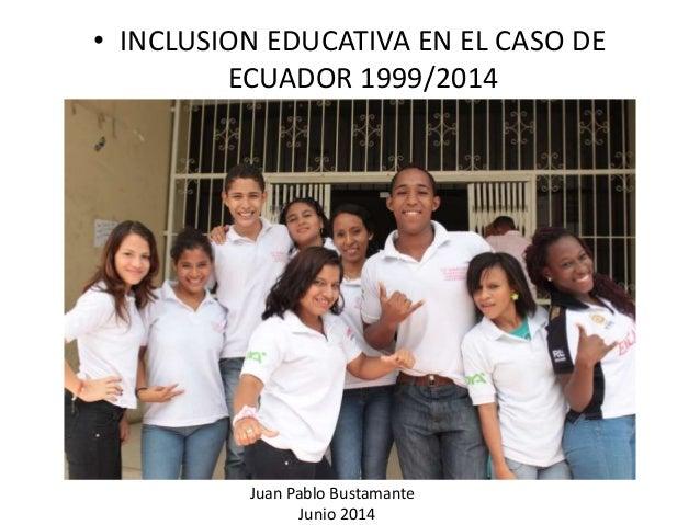 • INCLUSION EDUCATIVA EN EL CASO DE ECUADOR 1999/2014 Juan Pablo Bustamante Junio 2014