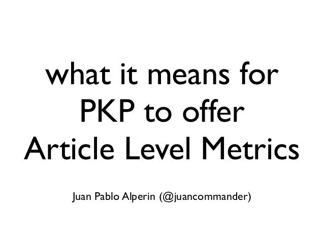 what it means for PKP to offer Article Level Metrics Juan Pablo Alperin (@juancommander)