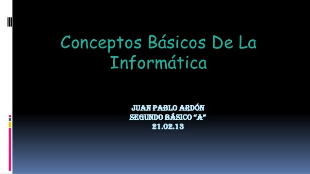 """Conceptos Básicos De La     Informática        JUAN PABLO ARDÓN        SEGUNDO BÁSICO """"A""""             21.02.13"""