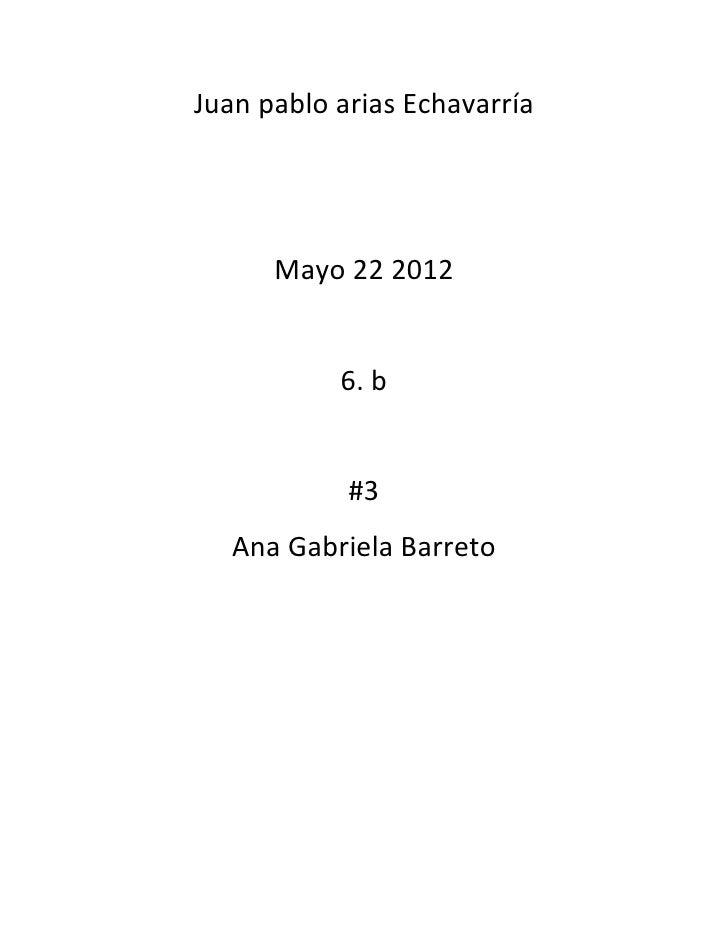 Juan pablo arias Echavarría      Mayo 22 2012           6. b            #3   Ana Gabriela Barreto