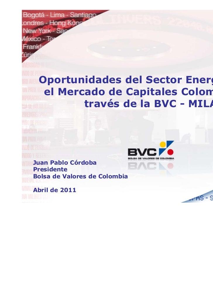 Oportunidades del Sector Energético en  el Mercado de Capitales Colombiano a         través de la BVC - MILAJuan Pablo Cór...