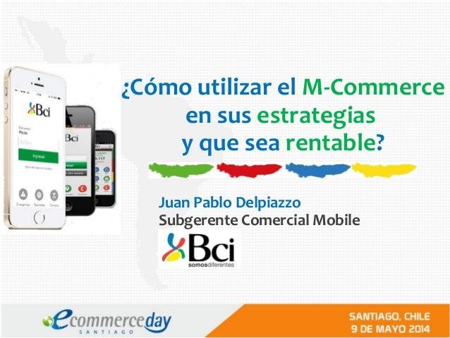 ¿Cómo utilizar el M-Commerce en sus estrategias y que sea rentable? Juan Pablo Delpiazzo Subgerente Comercial Mobile