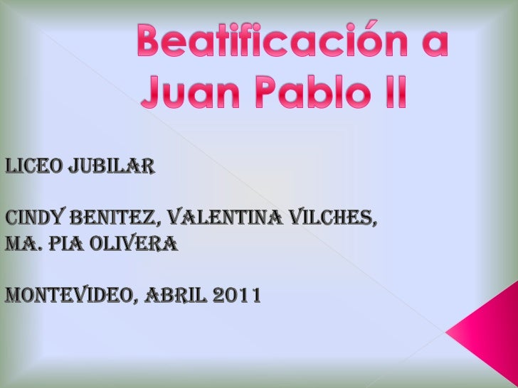 Beatificación a Juan Pablo II<br />LICEO JUBILAR <br />CINDY BENITEZ, VALENTINA VILCHES,<br />MA. PIA OLIVERA<br />MONTEVI...