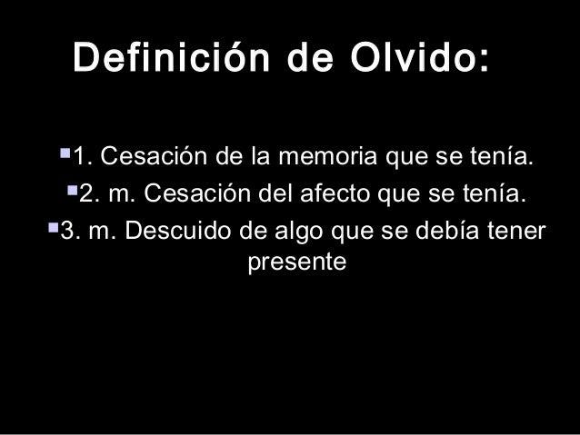 Definición de Olvido:Definición de Olvido: 1. Cesación de la memoria que se tenía.1. Cesación de la memoria que se tenía....