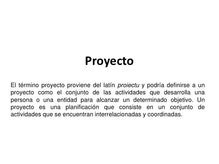ProyectoEl término proyecto proviene del latín proiectu y podría definirse a unproyecto como el conjunto de las actividade...
