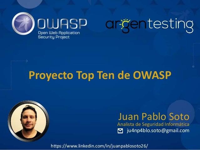 Proyecto Top Ten de OWASP ju4np4blo.soto@gmail.com Juan Pablo Soto Analista de Seguridad Informática https://www.linkedin....