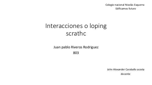 Interacciones o loping scrathc Juan pablo Riveros Rodriguez 803 Colegio nacional Nicolás Esquerra Edificamos futuro John A...