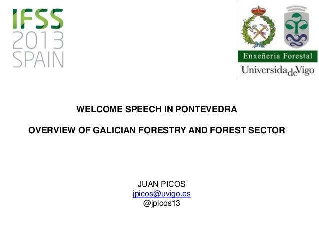 WELCOME SPEECH IN PONTEVEDRA OVERVIEW OF GALICIAN FORESTRY AND FOREST SECTOR JUAN PICOS jpicos@uvigo.es @jpicos13