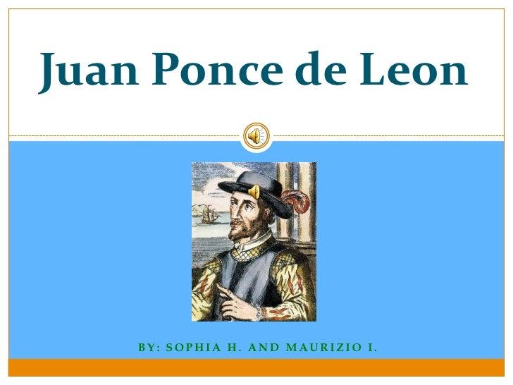 Juan Ponce de Leon         BY: SOPHIA H. AND MAURIZIO I.
