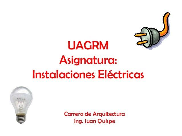 UAGRM      Asignatura:Instalaciones Eléctricas      Carrera de Arquitectura          Ing. Juan Quispe