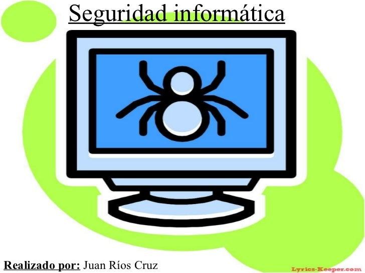 Seguridad informática Realizado por:  Juan Ríos Cruz