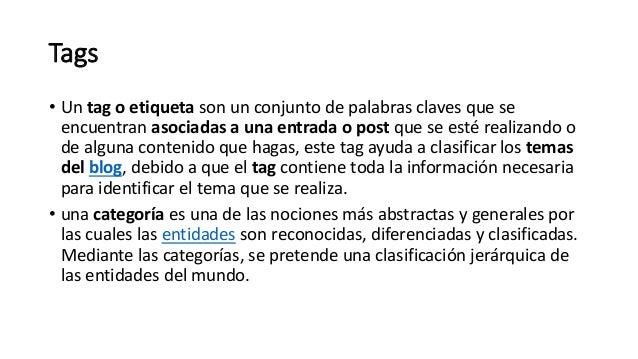 Tags • Un tag o etiqueta son un conjunto de palabras claves que se encuentran asociadas a una entrada o post que se esté r...