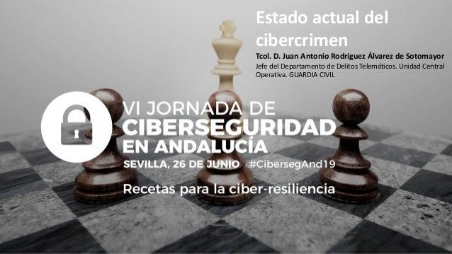 Estado actual del cibercrimen Tcol. D. Juan Antonio Rodríguez Álvarez de Sotomayor Jefe del Departamento de Delitos Telemá...