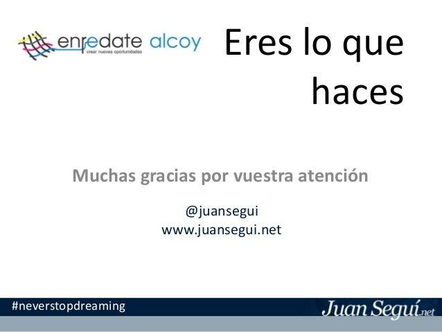 Eres lo que haces Muchas gracias por vuestra atención #neverstopdreaming @juansegui www.juansegui.net