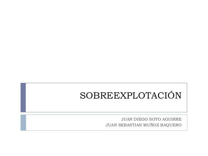 SOBREEXPLOTACIÓN          JUAN DIEGO SOTO AGUIRRE    JUAN SEBASTIAN MUÑOZ BAQUERO