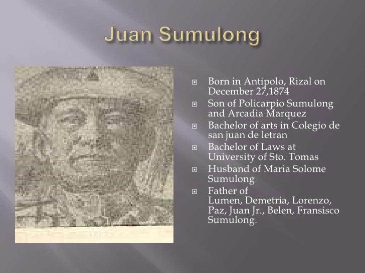 Juan Sumulong<br />Born in Antipolo, Rizal on December 27,1874 <br />Son of PolicarpioSumulong and Arcadia Marquez<br />Ba...