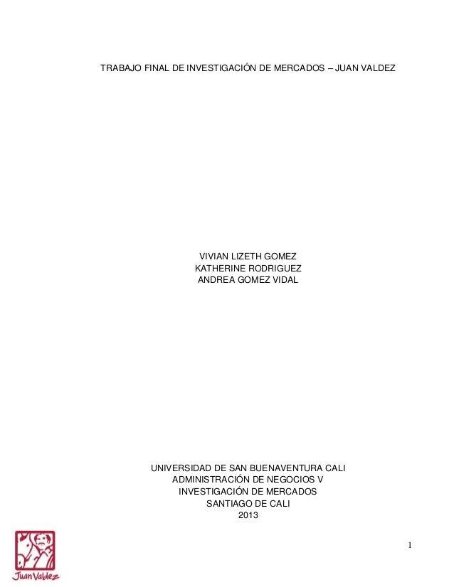 TRABAJO FINAL DE INVESTIGACIÓN DE MERCADOS – JUAN VALDEZ  VIVIAN LIZETH GOMEZ KATHERINE RODRIGUEZ ANDREA GOMEZ VIDAL  UNIV...