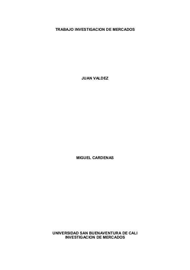 TRABAJO INVESTIGACION DE MERCADOS JUAN VALDEZ MIGUEL CARDENAS UNIVERSIDAD SAN BUENAVENTURA DE CALI INVESTIGACION DE MERCAD...