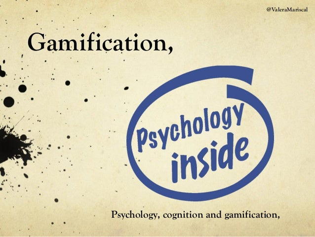 @ValeraMariscal Gamification, Psychology, cognition and gamification,