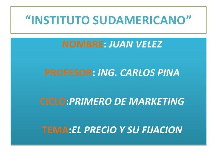 """""""INSTITUTO SUDAMERICANO""""<br />NOMBRE:JUAN VELEZ<br />PROFESOR: ING. CARLOS PINA<br />CICLO:PRIMERO DE MARKETING<br />   TE..."""
