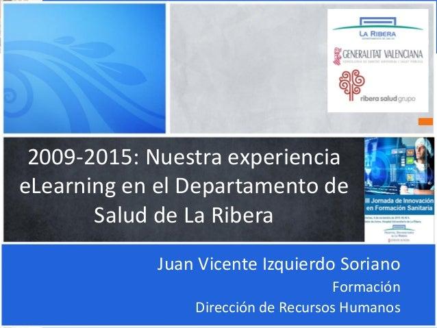 2009-2015: Nuestra experiencia eLearning en el Departamento de Salud de La Ribera Juan Vicente Izquierdo Soriano Formación...