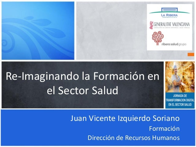 Re-Imaginando la Formación en el Sector Salud Juan Vicente Izquierdo Soriano Formación Dirección de Recursos Humanos