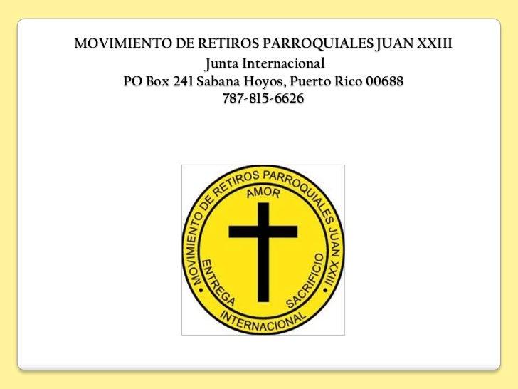 MOVIMIENTO DE RETIROS PARROQUIALES JUAN XXIII                 Junta Internacional     PO Box 241 Sabana Hoyos, Puerto Rico...