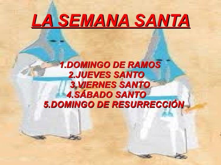 LA SEMANA SANTA    1.DOMINGO DE RAMOS      2.JUEVES SANTO       3.VIERNES SANTO      4.SÁBADO SANTO 5.DOMINGO DE RESURRECC...