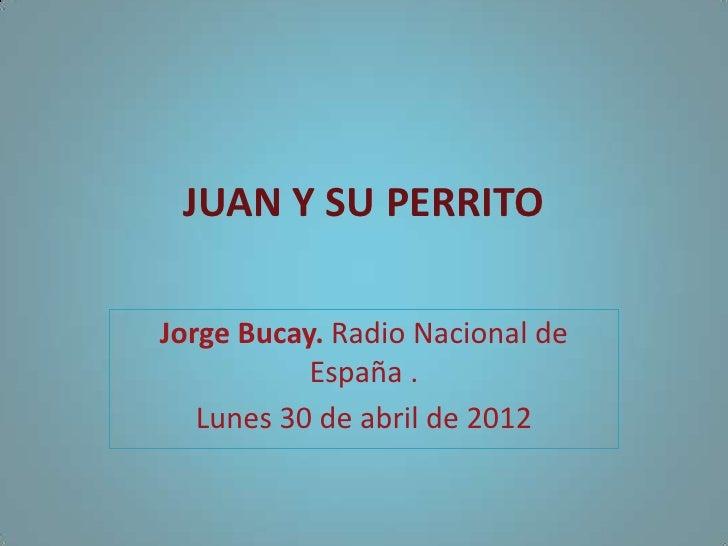 JUAN Y SU PERRITOJorge Bucay. Radio Nacional de           España .   Lunes 30 de abril de 2012
