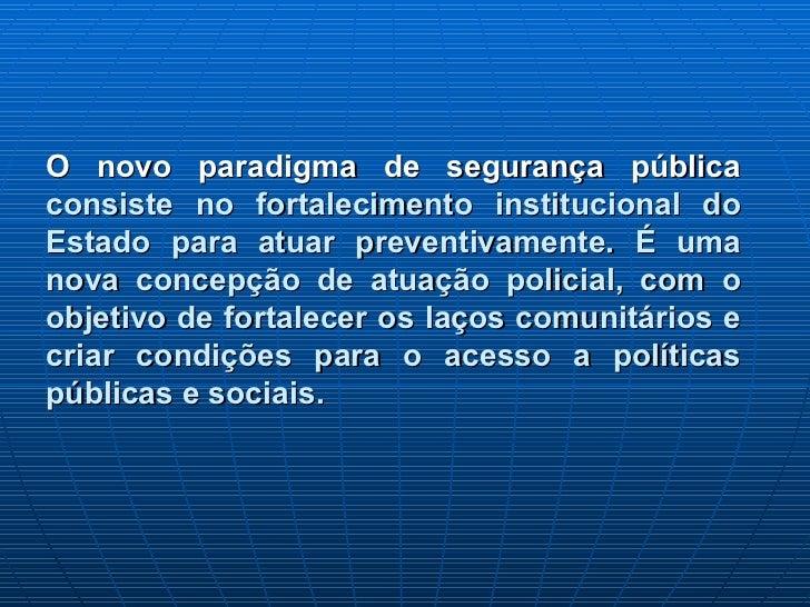 O novo paradigma de segurança públicaconsiste no fortalecimento institucional doEstado para atuar preventivamente. É umano...