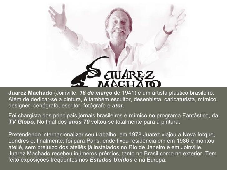 Juarez Machado  (Joinville,  16 de março  de 1941) é um artista plástico brasileiro. Além de dedicar-se a pintura, é també...