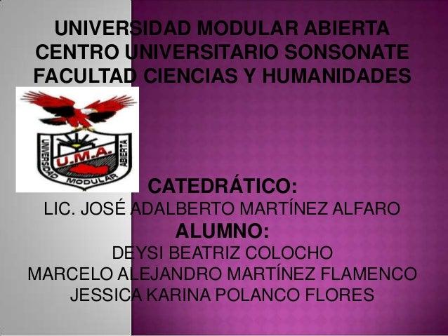 UNIVERSIDAD MODULAR ABIERTACENTRO UNIVERSITARIO SONSONATEFACULTAD CIENCIAS Y HUMANIDADES           CATEDRÁTICO: LIC. JOSÉ ...
