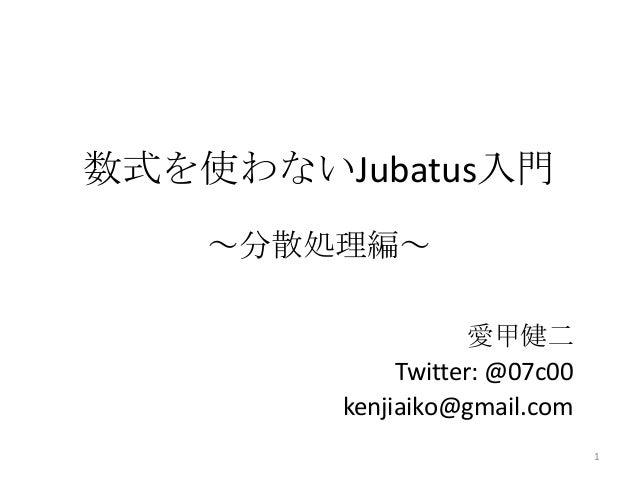 数式を使わないJubatus入門 ~分散処理編~ 愛甲健二 Twitter: @07c00 kenjiaiko@gmail.com 1