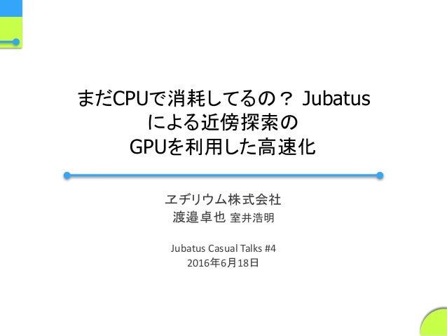 まだCPUで消耗してるの? Jubatus による近傍探索の GPUを利用した高速化 ヱヂリウム株式会社 渡邉卓也 室井浩明 Jubatus Casual Talks #4 2016年6月18日