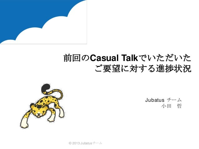 前回のCasual Talkでいただいた ご要望に対する進捗状況  Jubatus チーム 小田 哲  © 2013 Jubatusチーム