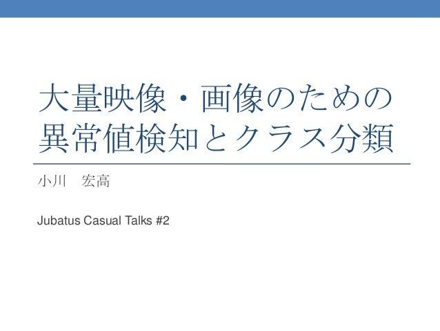 大量映像・画像のための 異常値検知とクラス分類 小川 宏高 Jubatus Casual Talks #2