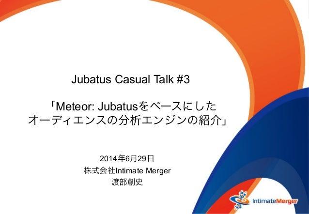 Jubatus Casual Talk #3 「Meteor: Jubatusをベースにした オーディエンスの分析エンジンの紹介」 2014年6月29日 株式会社Intimate Merger 渡部創史