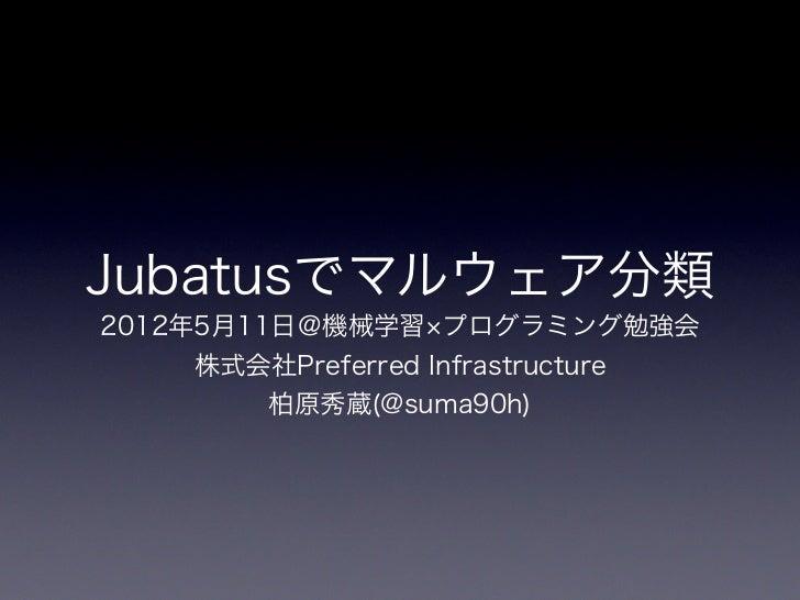 Jubatusでマルウェア分類2012年5月11日@機械学習 プログラミング勉強会    株式会社Preferred Infrastructure         柏原秀蔵(@suma90h)