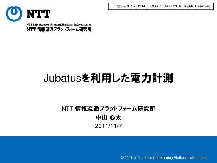 Copyright(c)2011 NTT CORPORATION. All Rights Reserved.Jubatusを利用した電力計測  NTT 情報流通プラットフォーム研究所         中山 心太         2011/11/...